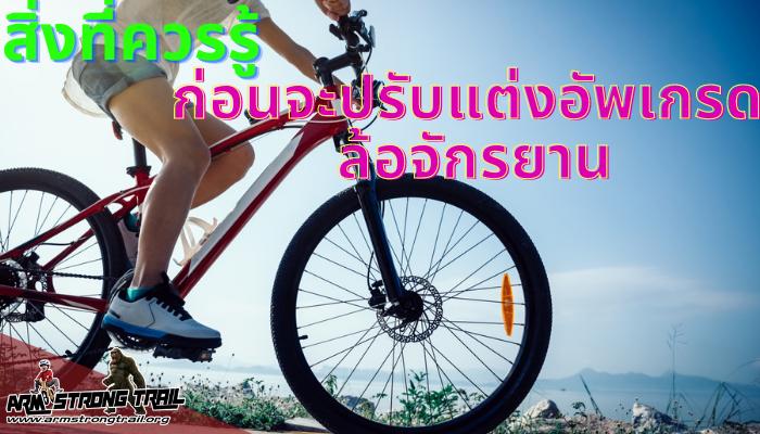 สิ่งที่ควรรู้ก่อนจะปรับแต่งอัพเกรด ล้อจักรยาน อัพเกรดหรือแต่งจักรยาน ไม่ว่าจะเป็นส่วนต่าง ๆ เช่นแฮนด์ เบาะ หรือยางเป็นต้น