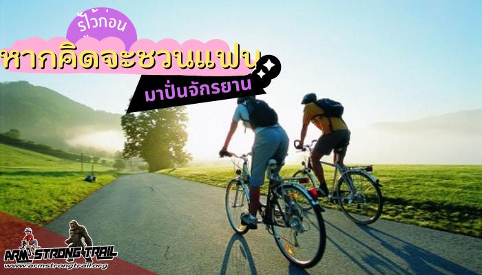 รู้ไว้ก่อน หากคิดจะชวนแฟนคุณออกมาปั่นจักรยาน คุณผู้ชายหลาย ๆ คนคงคิดหรือพยายามที่จะชวนแฟน หรือแม่บ้านคุณออกมา ปั่นจักรยานเพื่อสุขภาพ