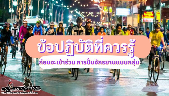 ข้อปฏิบัติที่ควรรู้ ก่อนจะเข้าร่วม การปั่นจักรยานแบบกลุ่ม การปั่นจักรยานเป็นกลุ่ม นั้น มีข้อปฏิบัติหลายอย่าง ที่ควรทำตามอย่างเคร่งครัด