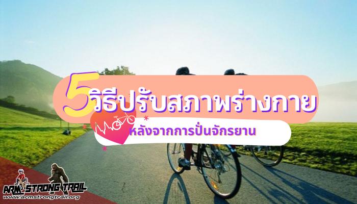 5 วิธีการ ปรับสภาพร่างกาย หลังจากการปั่นจักรยาน การปั่นจักรยานก็เป็นอีกทางเลือกหนึ่งของการออกกำลังกาย ที่จะทำให้สุขภาพร่างกายดีขึ้น