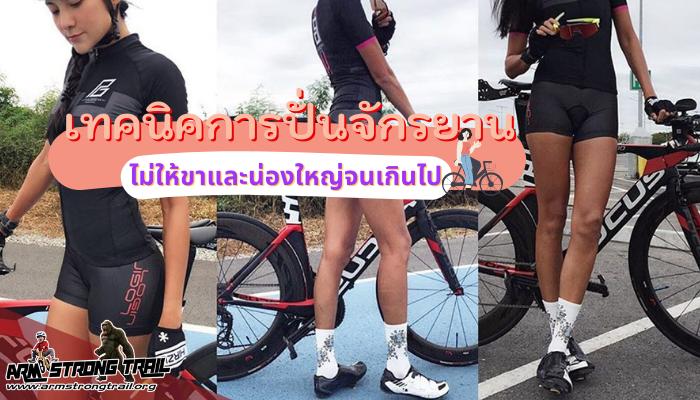 เทคนิคการปั่นจักรยาน ไม่ให้ขาและน่องใหญ่จนเกินไป ปั่นจักรยานเป็นประจำ อาจจะส่งผลให้ขาและน่องโตขึ้นกว่าเดิมทำให้ผู้หญิงออกกำลังกายด้วยวิธีอื่น