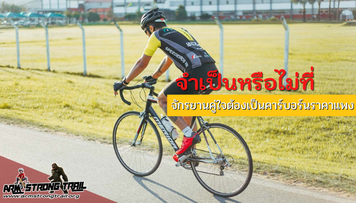 จำเป็นหรือไม่ที่ จักรยานคู่ใจต้องเป็นคาร์บอร์นราคาแพง ยุคสมัยที่การพัฒนาที่เน้นให้ จักรยานมีความเบา แอโร่สูง แข็งแรง ทนทานเป็นหลัก