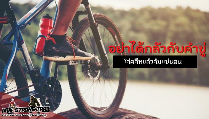 อย่าได้กลัวกับคำขู่ ใส่คลีทแล้วล้มแน่นอน การปั่นจักรยาน การใช้บันได และรองเท้าคลีท เพื่อให้ล็อคติดอยู่ด้วยเป็นเรื่องที่จำเป็น