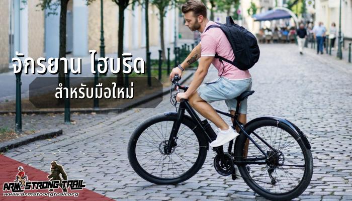 จักรยานไฮบริดสำหรับมือใหม่ สำหรับผู้ที่กำลังมองหา จักรยานไฮบริด อยู่ และกำลังลังเลว่าจะซื้อรุ่นไหนดี ขอแนะนำว่าให้ดูที่การใช้งานเป็นหลัก