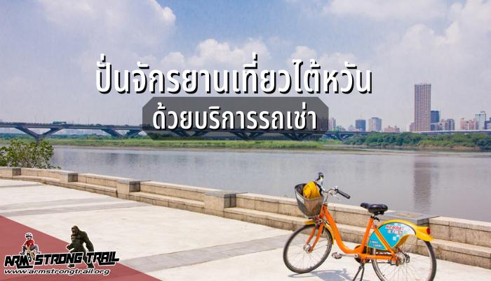 ปั่นจักรยานเที่ยวไต้หวัน ด้วยบริการรถเช่า ไต้หวันเป็นอีกที่หนึ่งในเอเชียที่นักท่องเที่ยวนิยมปั่นจักรยานไม่แพ้ฮ่องกง หรือสิงคโปร์