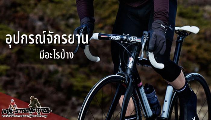 อุปกรณ์จักรยานมีอะไรบ้าง จักรยานที่นิยมปั่นกันจะเป็นพวกจักรยานเสือภูเขา,จักรยานเสือหมอบ ,หรือจักรยานพับได้ราคาก็เริ่มตั้งแต่ 2-3 พันบาท