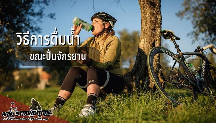 การดื่มน้ำขณะปั่นจักรยานเรื่องไม่ยาก แต่ต้องมีวิธีดื่ม วิธีการดื่มน้ำขณะปั่นจักรยาน ที่เรานำมาแนะนำนั่น อาจจะช่วยให้คุณปลอดภัยได้มากยิ่งขึ้น