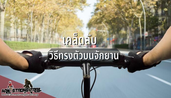 เคล็ดลับวิธีทรงตัวบนจักยานสำหรับมือใหม่ อยากปั่นจักรยานแต่ติดปัญหาที่ทรงตัวไม่ได้จะเริ่มต้นฝึกอย่างไรเพราะการทรงตัวถือเป็นทักษะอย่างหนึ่ง