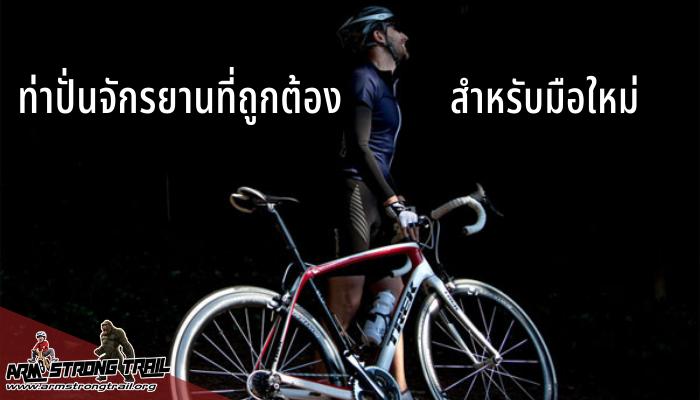 ท่าปั่นจักรยานที่ถูกต้องสำหรับมือใหม่ สิ่งหนึ่งที่นักปั่นมือใหม่ส่วนใหญ่จะมองข้ามไม่ค่อยให้ความสำคัญนั้นก็คือ ท่าปั่นจักรยานที่ถูกต้อง
